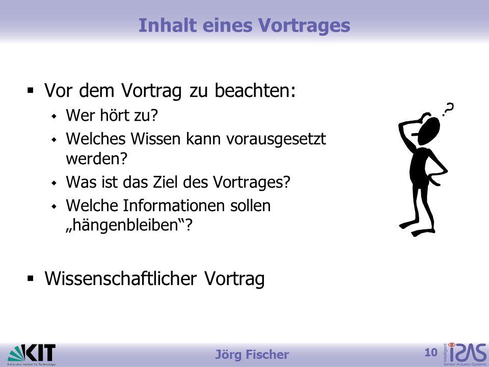 10 Jörg Fischer Inhalt eines Vortrages Vor dem Vortrag zu beachten: Wer hört zu? Welches Wissen kann vorausgesetzt werden? Was ist das Ziel des Vortra