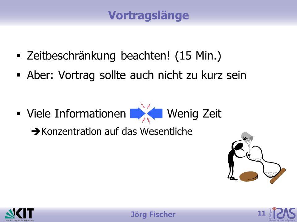 11 Jörg Fischer Vortragslänge Zeitbeschränkung beachten! (15 Min.) Aber: Vortrag sollte auch nicht zu kurz sein Viele Informationen Wenig Zeit Konzent
