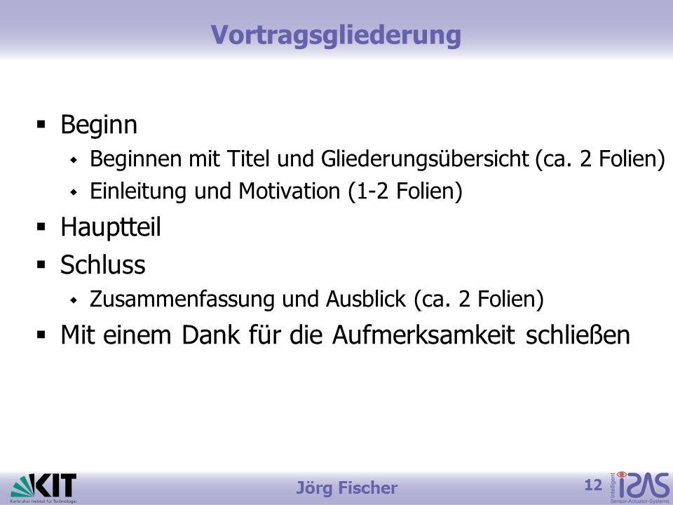 12 Jörg Fischer Vortragsgliederung Beginn Beginnen mit Titel und Gliederungsübersicht (ca. 2 Folien) Einleitung und Motivation (1-2 Folien) Hauptteil