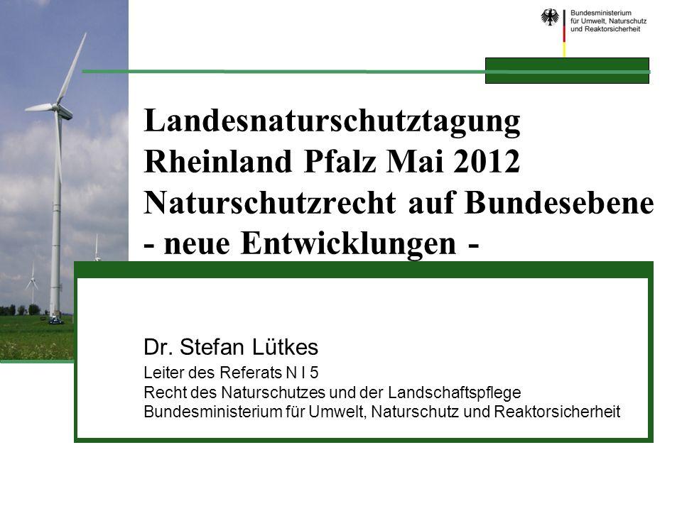 Landesnaturschutztagung Rheinland Pfalz Mai 2012 Naturschutzrecht auf Bundesebene - neue Entwicklungen - Dr. Stefan Lütkes Leiter des Referats N I 5 R