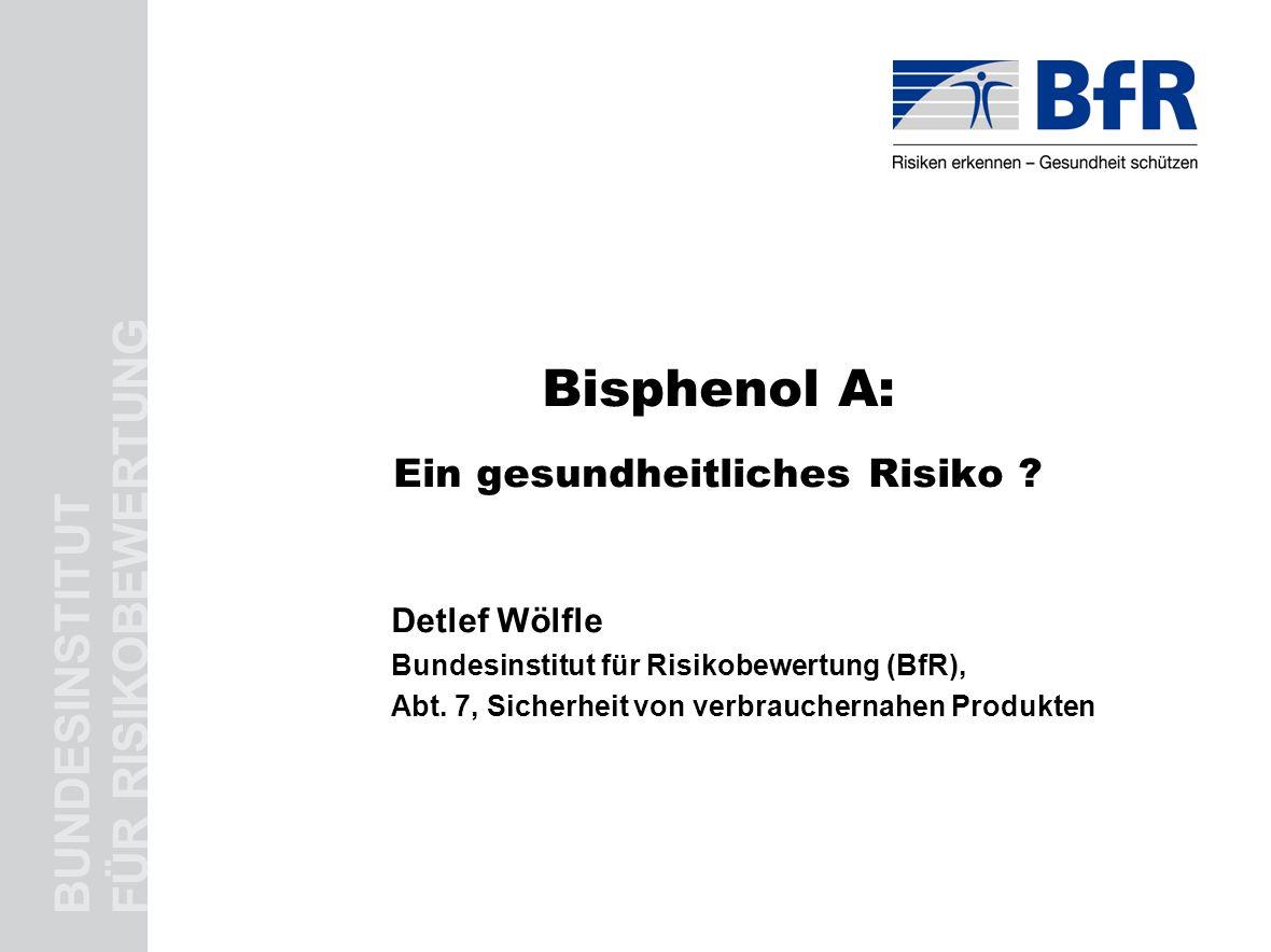 BUNDESINSTITUT FÜR RISIKOBEWERTUNG Bisphenol A: Ein gesundheitliches Risiko ? Detlef Wölfle Bundesinstitut für Risikobewertung (BfR), Abt. 7, Sicherhe