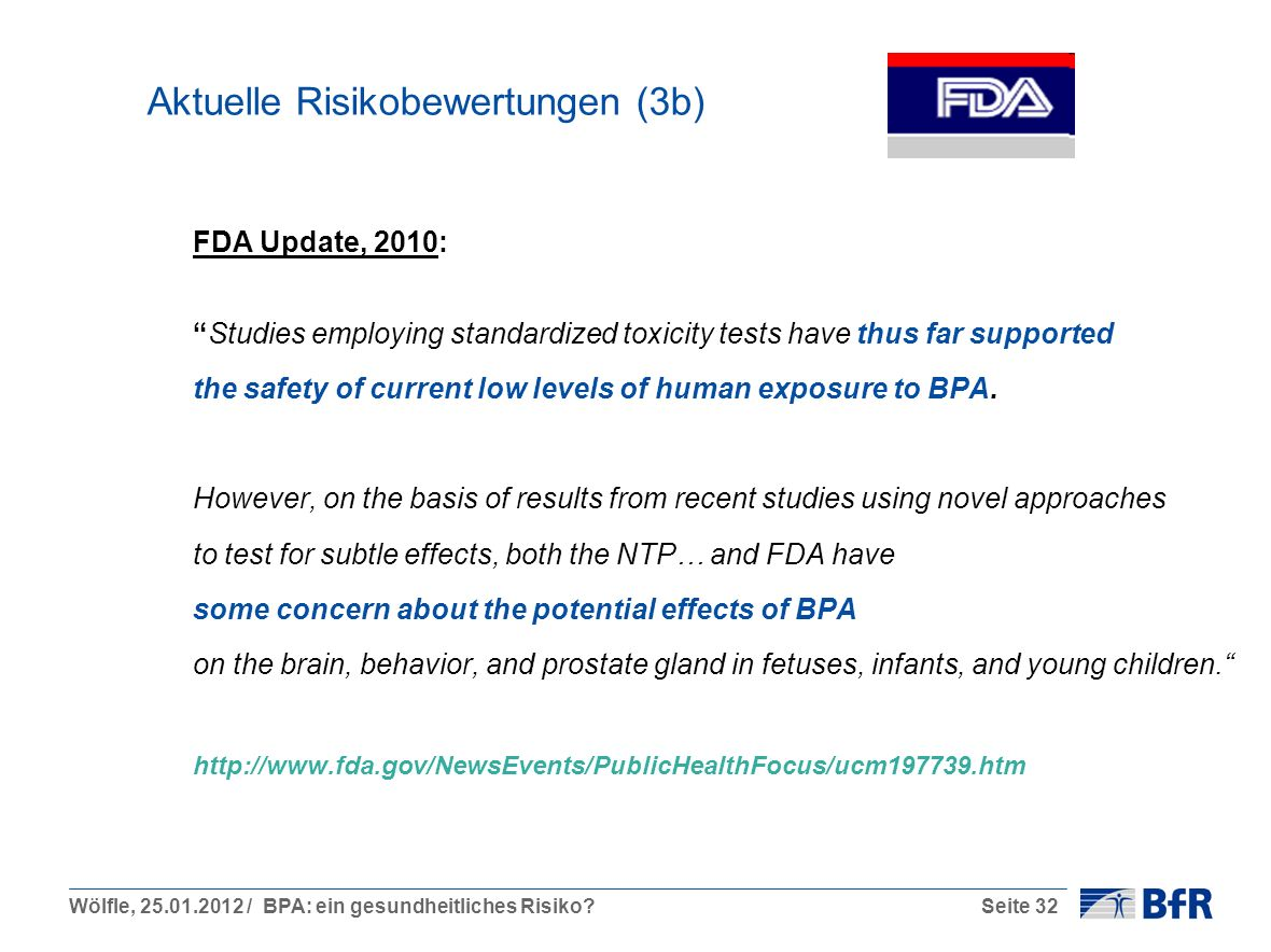 Wölfle, 25.01.2012 / BPA: ein gesundheitliches Risiko?Seite 32 Aktuelle Risikobewertungen (3b) FDA Update, 2010: Studies employing standardized toxicity tests have thus far supported the safety of current low levels of human exposure to BPA.