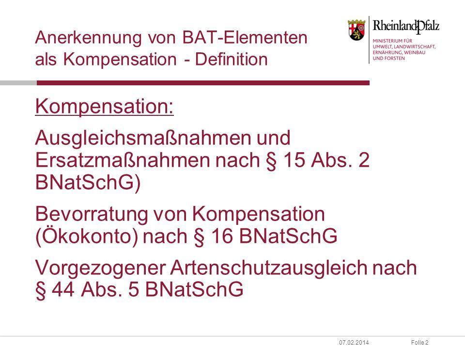 Folie 307.02.2014 Anerkennung von BAT-Elementen als Kompensation - Anforderungen Naturschutzfachliche Aufwertung Mittelfristige Erhöhung der Anzahl von Bäumen in der Alters- und Zerfallsphase auf definierten (Potenzial-)Flächen: Biotopbaumgruppen (ab ca.