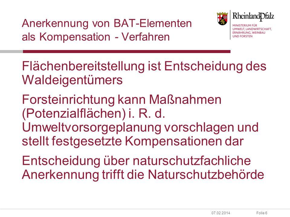 Folie 607.02.2014 Anerkennung von BAT-Elementen als Kompensation - Verfahren Flächenbereitstellung ist Entscheidung des Waldeigentümers Forsteinrichtung kann Maßnahmen (Potenzialflächen) i.