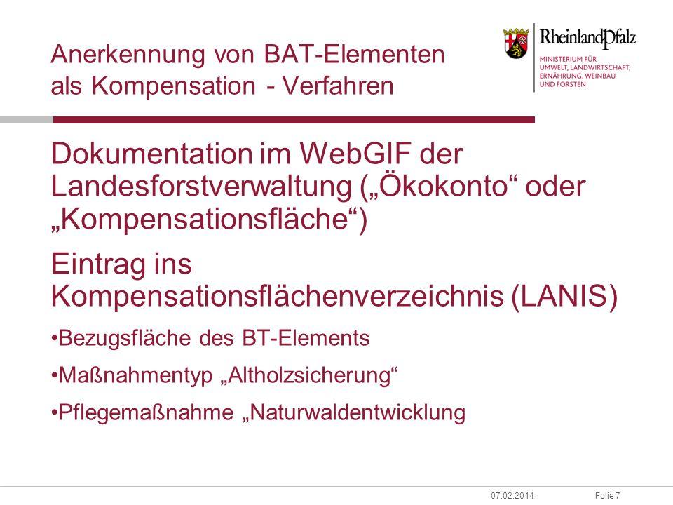 Folie 807.02.2014 Anerkennung von BAT-Elementen als Kompensation - Anrechnung Staatsforst: Biotopbaumgruppen und Waldrefugien, soweit sie über 15 Bäume/3 ha liegen; mindestens jedoch 5 weitere Potenzialbäume.