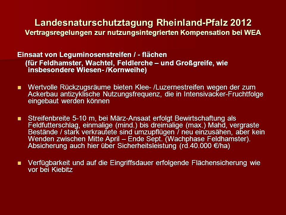 Landesnaturschutztagung Rheinland-Pfalz 2012 Vertragsregelungen zur nutzungsintegrierten Kompensation bei WEA Einsaat von Leguminosenstreifen / - flächen (für Feldhamster, Wachtel, Feldlerche – und Großgreife, wie insbesondere Wiesen- /Kornweihe) (für Feldhamster, Wachtel, Feldlerche – und Großgreife, wie insbesondere Wiesen- /Kornweihe) Wertvolle Rückzugsräume bieten Klee- /Luzernestreifen wegen der zum Ackerbau antizyklische Nutzungsfrequenz, die in Intensivacker-Fruchtfolge eingebaut werden können Wertvolle Rückzugsräume bieten Klee- /Luzernestreifen wegen der zum Ackerbau antizyklische Nutzungsfrequenz, die in Intensivacker-Fruchtfolge eingebaut werden können Streifenbreite 5-10 m, bei März-Ansaat erfolgt Bewirtschaftung als Feldfutterschlag, einmalige (mind.) bis dreimalige (max.) Mahd, vergraste Bestände / stark verkrautete sind umzupflügen / neu einzusähen, aber kein Wenden zwischen Mitte April – Ende Sept.