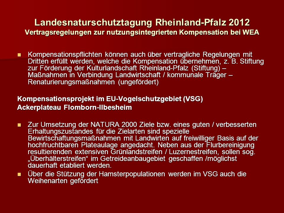 Landesnaturschutztagung Rheinland-Pfalz 2012 Vertragsregelungen zur nutzungsintegrierten Kompensation bei WEA Kompensationspflichten können auch über vertragliche Regelungen mit Dritten erfüllt werden, welche die Kompensation übernehmen, z.