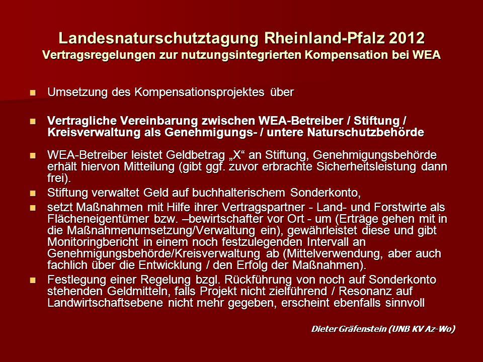 Landesnaturschutztagung Rheinland-Pfalz 2012 Vertragsregelungen zur nutzungsintegrierten Kompensation bei WEA Umsetzung des Kompensationsprojektes über Umsetzung des Kompensationsprojektes über Vertragliche Vereinbarung zwischen WEA-Betreiber / Stiftung / Kreisverwaltung als Genehmigungs- / untere Naturschutzbehörde Vertragliche Vereinbarung zwischen WEA-Betreiber / Stiftung / Kreisverwaltung als Genehmigungs- / untere Naturschutzbehörde WEA-Betreiber leistet Geldbetrag X an Stiftung, Genehmigungsbehörde erhält hiervon Mitteilung (gibt ggf.