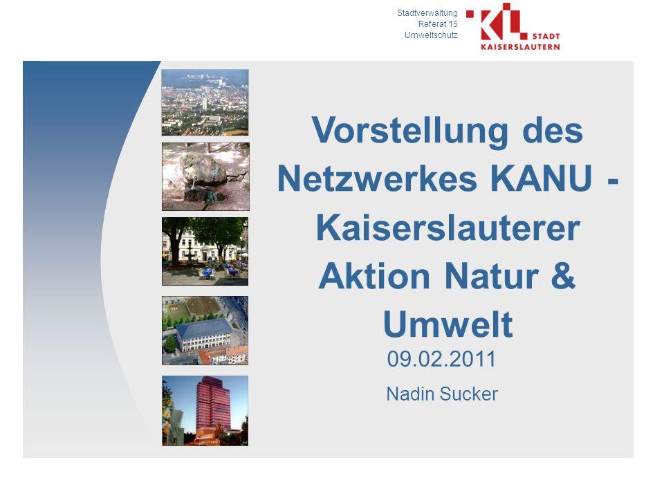 Stadtverwaltung Referat 15 Umweltschutz 09.02.2011 Nadin Sucker Vorstellung des Netzwerkes KANU - Kaiserslauterer Aktion Natur & Umwelt