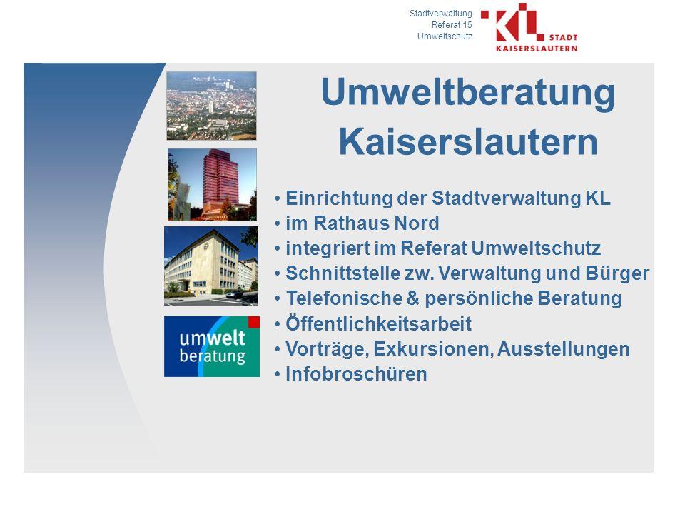 Stadtverwaltung Referat 15 Umweltschutz Umweltberatung Kaiserslautern Einrichtung der Stadtverwaltung KL im Rathaus Nord integriert im Referat Umweltschutz Schnittstelle zw.