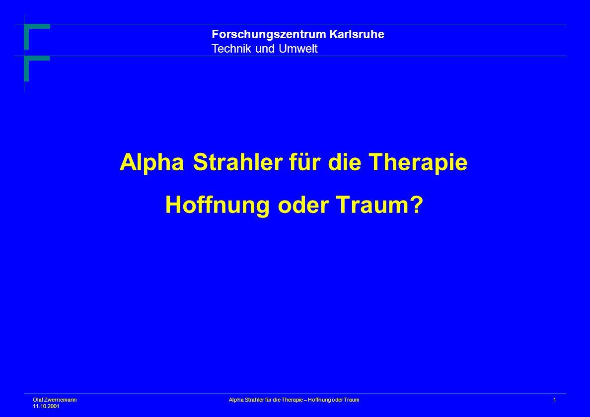 Olaf Zwernemann 11.10.2001 1Alpha Strahler für die Therapie – Hoffnung oder Traum Alpha Strahler für die Therapie Hoffnung oder Traum? Forschungszentr