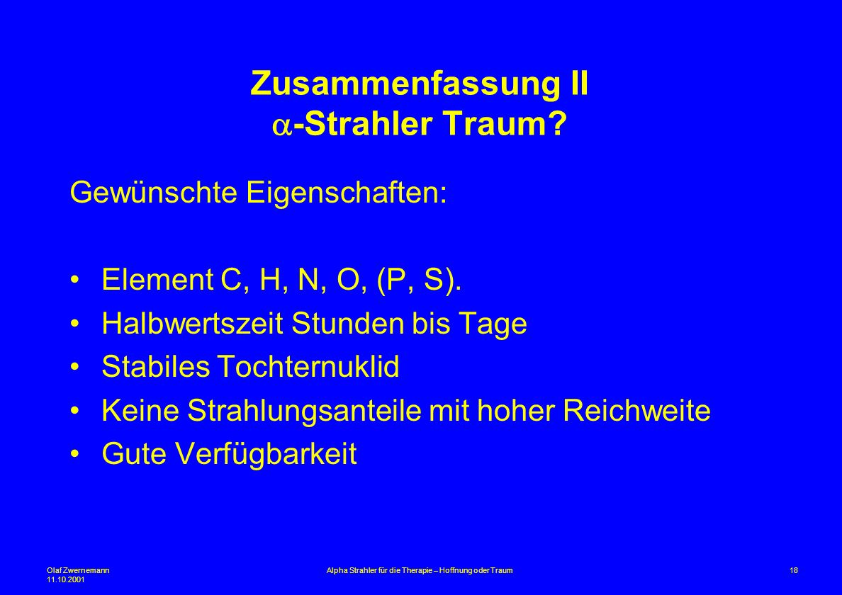 Olaf Zwernemann 11.10.2001 18Alpha Strahler für die Therapie – Hoffnung oder Traum Zusammenfassung II -Strahler Traum? Gewünschte Eigenschaften: Eleme
