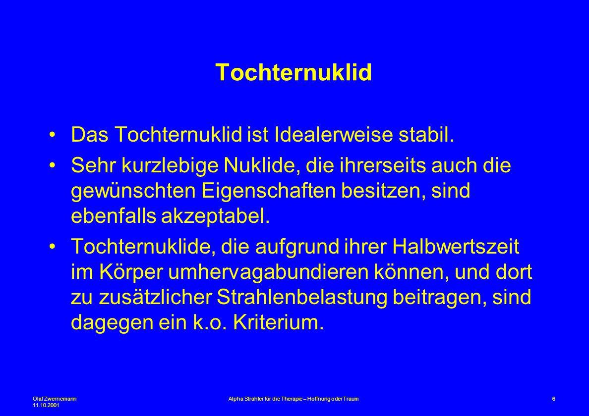 Olaf Zwernemann 11.10.2001 6Alpha Strahler für die Therapie – Hoffnung oder Traum Tochternuklid Das Tochternuklid ist Idealerweise stabil. Sehr kurzle