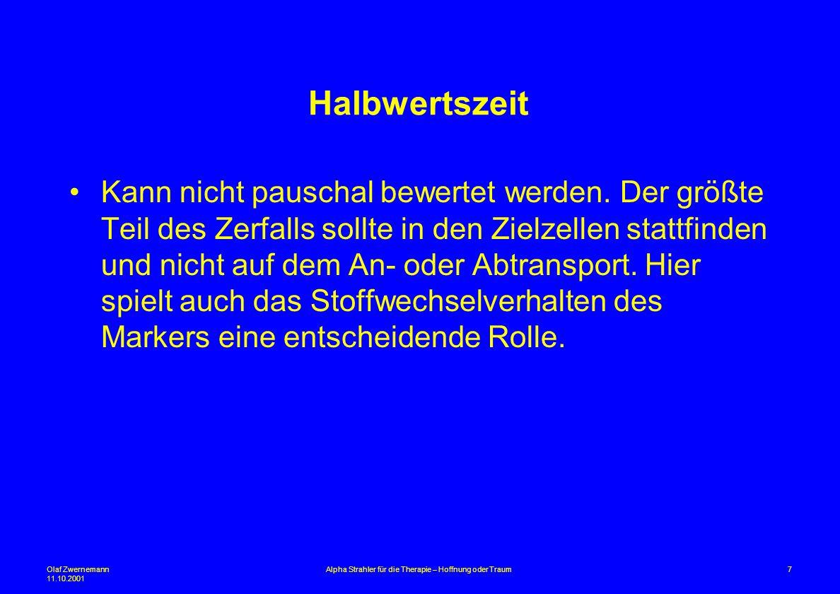 Olaf Zwernemann 11.10.2001 7Alpha Strahler für die Therapie – Hoffnung oder Traum Halbwertszeit Kann nicht pauschal bewertet werden. Der größte Teil d