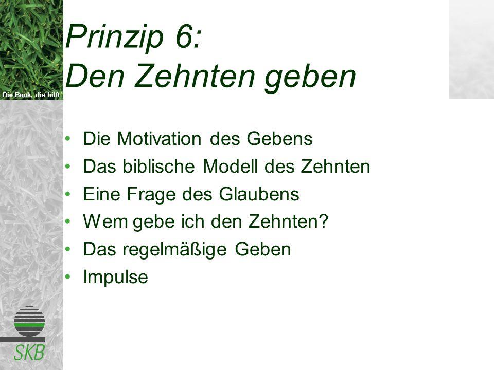 Die Bank, die hilft Prinzip 6: Den Zehnten geben Die Motivation des Gebens Das biblische Modell des Zehnten Eine Frage des Glaubens Wem gebe ich den Z