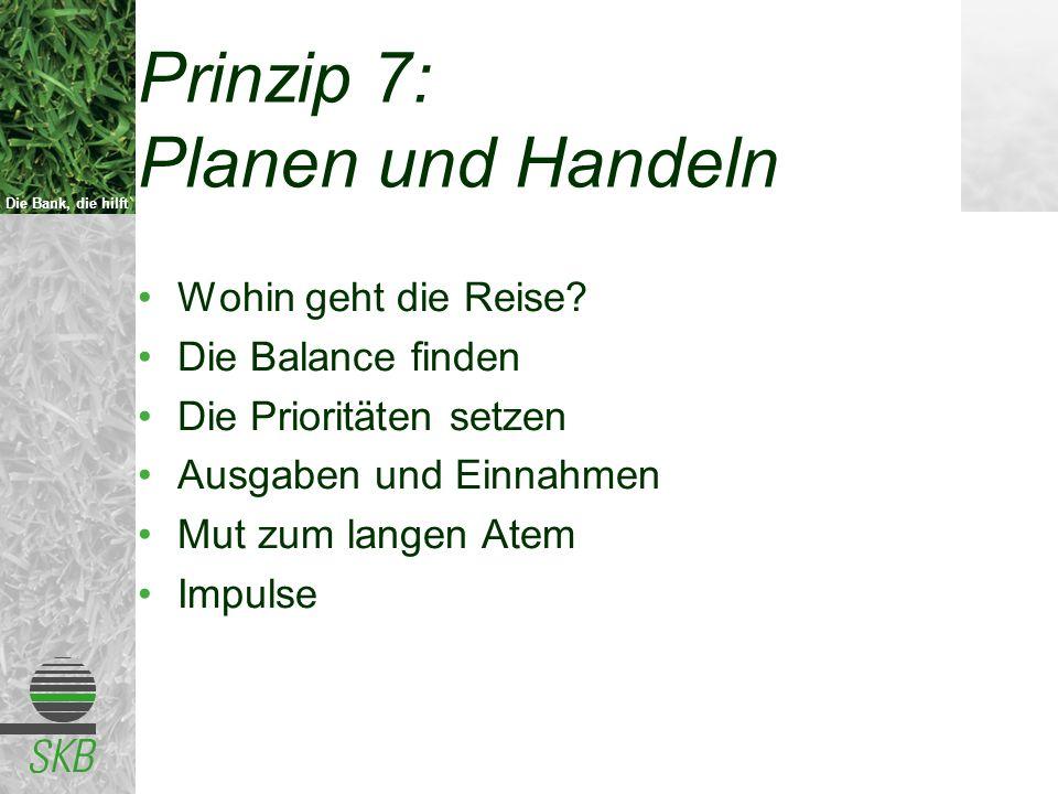 Die Bank, die hilft Prinzip 7: Planen und Handeln Wohin geht die Reise? Die Balance finden Die Prioritäten setzen Ausgaben und Einnahmen Mut zum lange