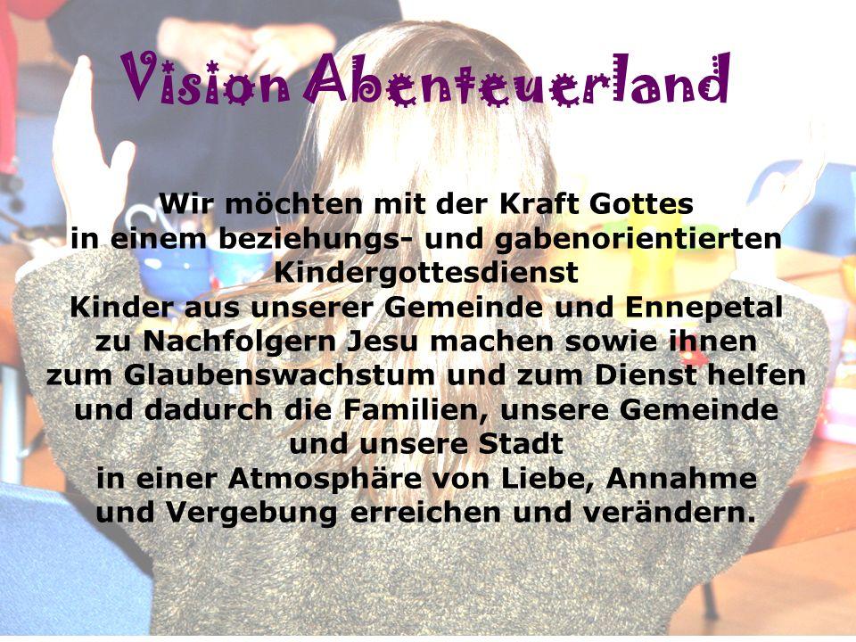 Vision! Vision Abenteuerland Wir möchten mit der Kraft Gottes in einem beziehungs- und gabenorientierten Kindergottesdienst Kinder aus unserer Gemeind