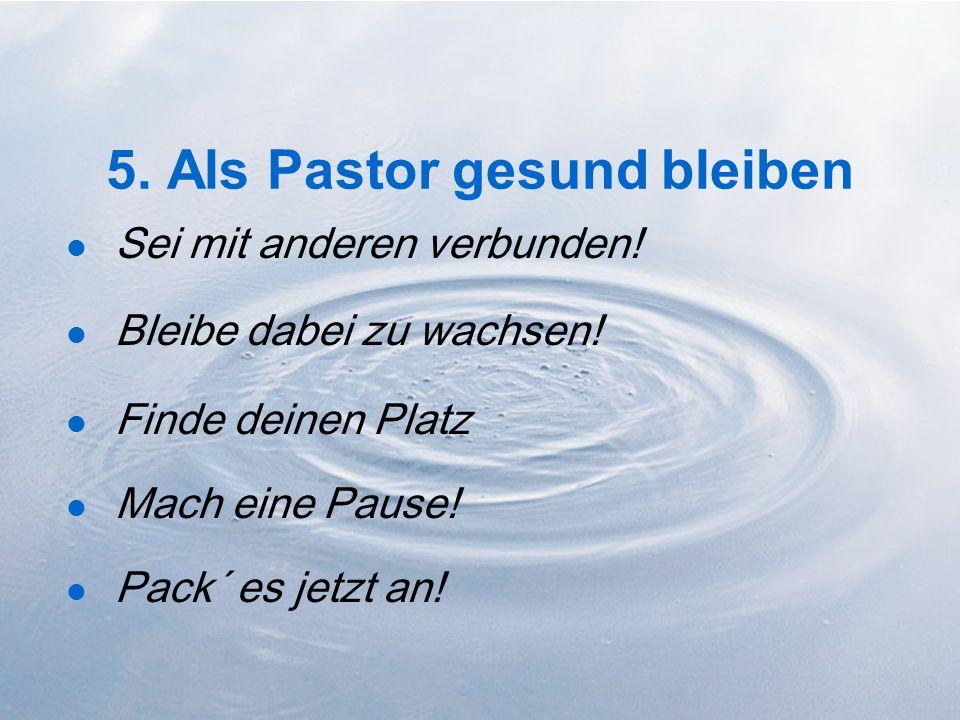 5. Als Pastor gesund bleiben Sei mit anderen verbunden! Bleibe dabei zu wachsen! Finde deinen Platz Mach eine Pause! Pack´ es jetzt an!