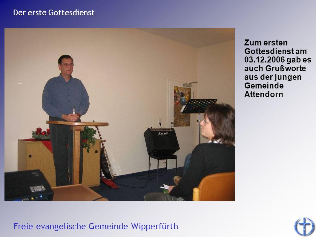 Freie evangelische Gemeinde Wipperfürth Der erste Gottesdienst Zum ersten Gottesdienst am 03.12.2006 gab es auch Grußworte aus der jungen Gemeinde Att