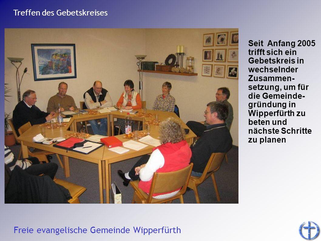 Freie evangelische Gemeinde Wipperfürth Treffen des Gebetskreises Seit Anfang 2005 trifft sich ein Gebetskreis in wechselnder Zusammen- setzung, um fü