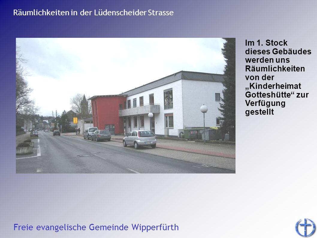 Freie evangelische Gemeinde Wipperfürth Räumlichkeiten in der Lüdenscheider Strasse Im 1. Stock dieses Gebäudes werden uns Räumlichkeiten von der Kind