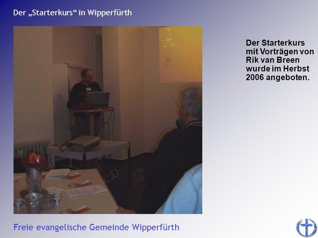 Freie evangelische Gemeinde Wipperfürth Der Starterkurs in Wipperfürth Der Starterkurs mit Vorträgen von Rik van Breen wurde im Herbst 2006 angeboten.