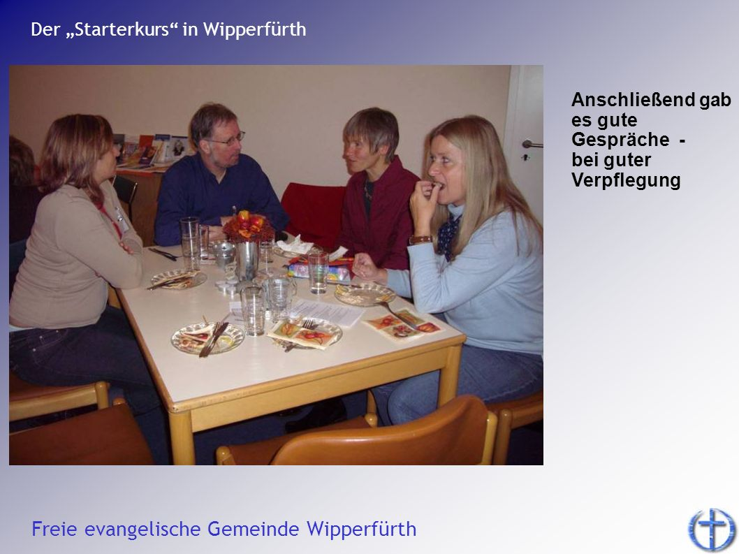 Freie evangelische Gemeinde Wipperfürth Der Starterkurs in Wipperfürth Anschließend gab es gute Gespräche - bei guter Verpflegung
