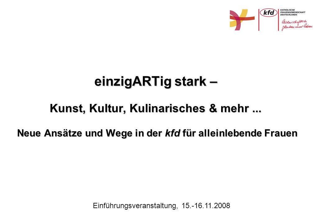 Einführungsveranstaltung, 15.-16.11.2008 einzigARTig stark – Kunst, Kultur, Kulinarisches & mehr... Neue Ansätze und Wege in der kfd für alleinlebende