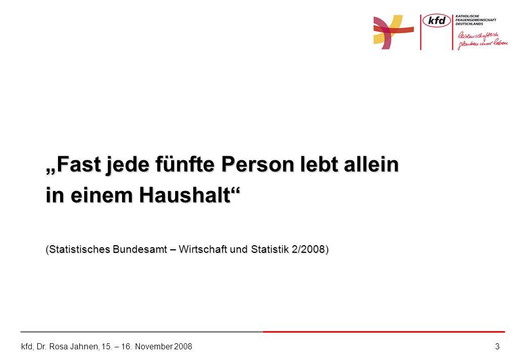kfd, Dr. Rosa Jahnen, 15. – 16. November 20083 Fast jede fünfte Person lebt allein in einem Haushalt (Statistisches Bundesamt – Wirtschaft und Statist