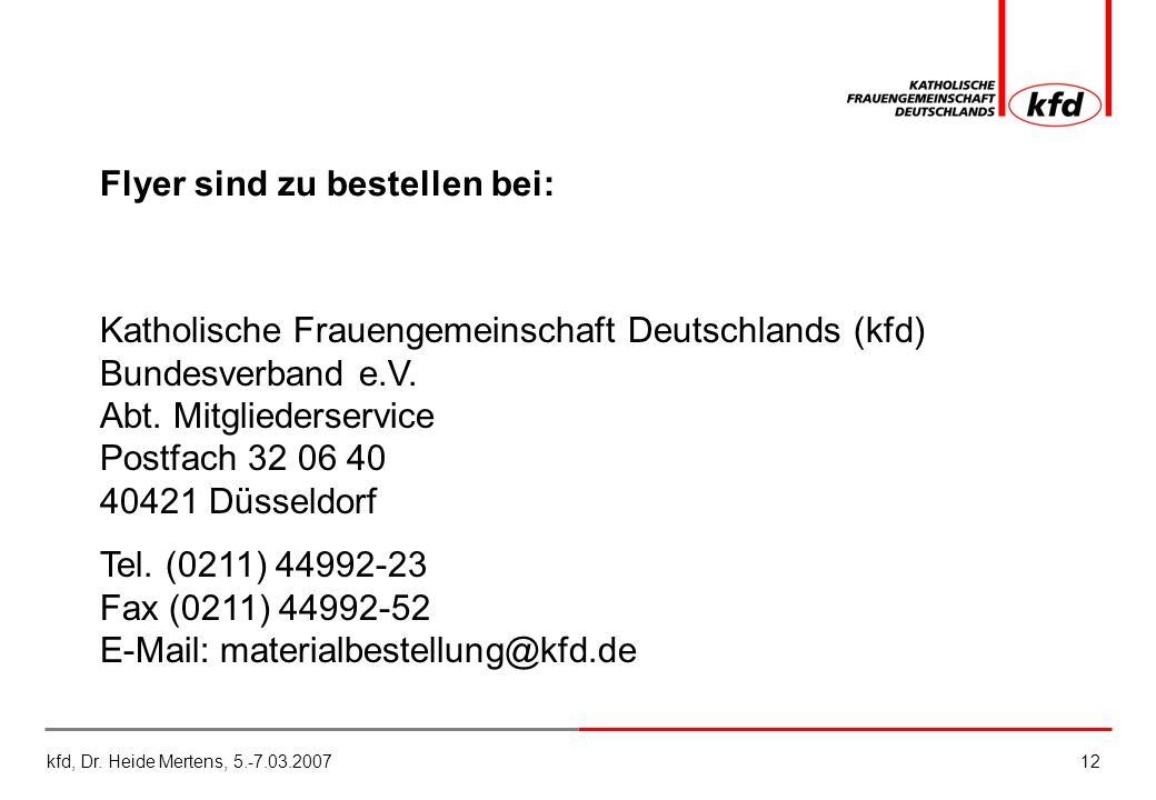 kfd, Dr. Heide Mertens, 5.-7.03.200712 Flyer sind zu bestellen bei: Katholische Frauengemeinschaft Deutschlands (kfd) Bundesverband e.V. Abt. Mitglied
