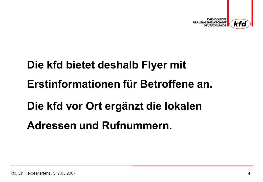 kfd, Dr. Heide Mertens, 5.-7.03.20074 Die kfd bietet deshalb Flyer mit Erstinformationen für Betroffene an. Die kfd vor Ort ergänzt die lokalen Adress