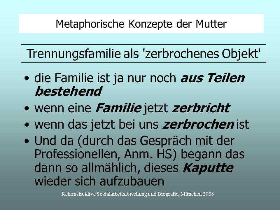 Rekonstruktive Sozialarbeitsforschung und Biografie, München 2008 Metaphorische Konzepte der Mutter die Familie ist ja nur noch aus Teilen bestehend wenn eine Familie jetzt zerbricht wenn das jetzt bei uns zerbrochen ist Und da (durch das Gespräch mit der Professionellen, Anm.
