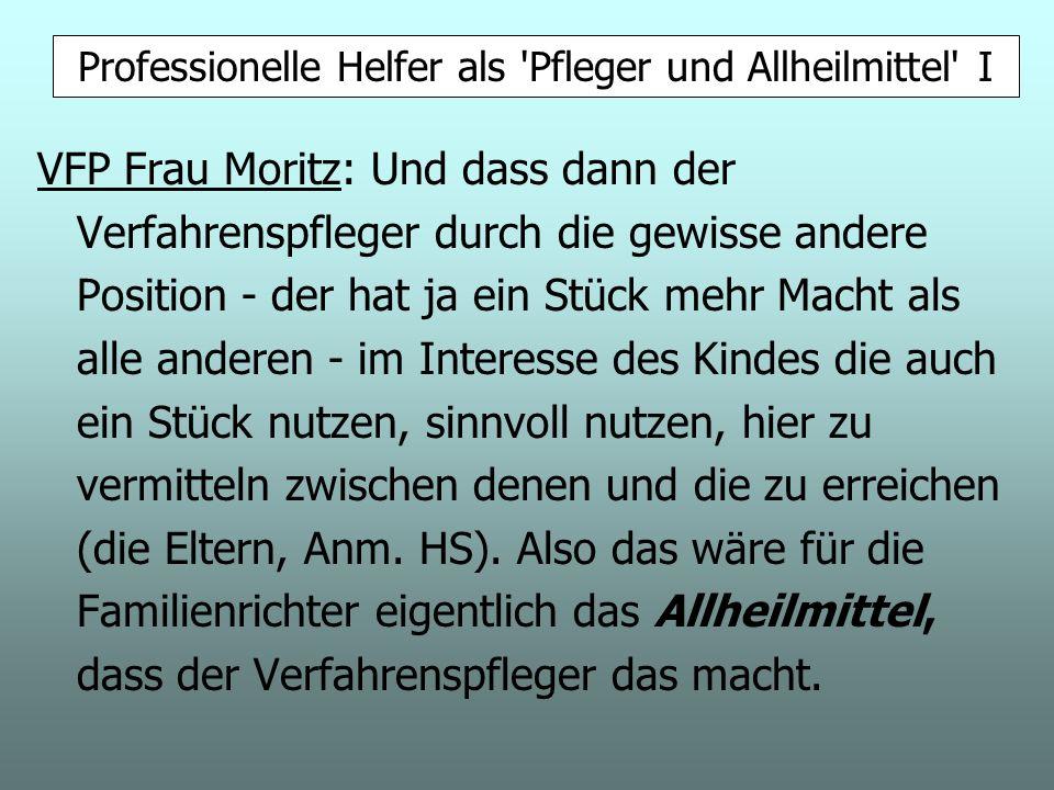 VFP Frau Moritz: Und dass dann der Verfahrenspfleger durch die gewisse andere Position - der hat ja ein Stück mehr Macht als alle anderen - im Interesse des Kindes die auch ein Stück nutzen, sinnvoll nutzen, hier zu vermitteln zwischen denen und die zu erreichen (die Eltern, Anm.