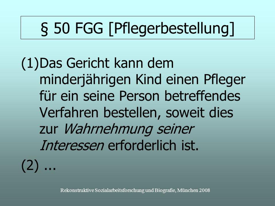 Rekonstruktive Sozialarbeitsforschung und Biografie, München 2008 § 50 FGG [Pflegerbestellung] (1)Das Gericht kann dem minderjährigen Kind einen Pfleger für ein seine Person betreffendes Verfahren bestellen, soweit dies zur Wahrnehmung seiner Interessen erforderlich ist.
