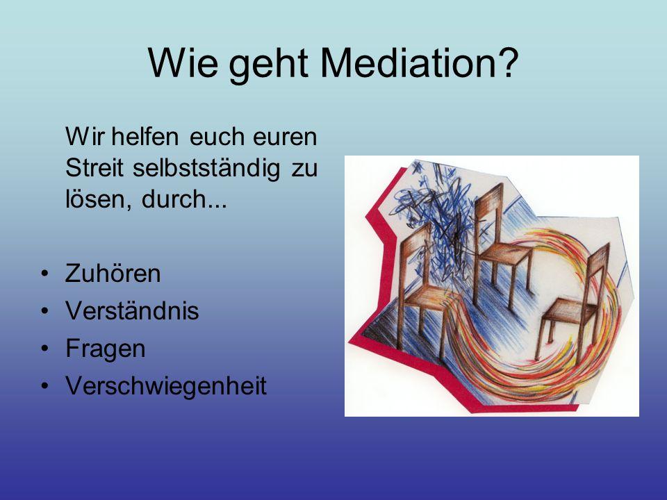 Wie geht Mediation? Wir helfen euch euren Streit selbstständig zu lösen, durch... Zuhören Verständnis Fragen Verschwiegenheit