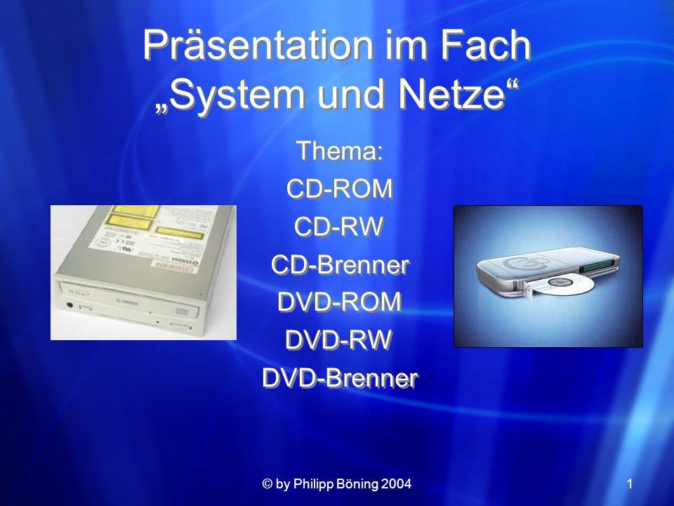 © by Philipp Böning 20041 Präsentation im Fach System und Netze Thema: CD-ROM CD-RW CD-Brenner DVD-ROM DVD-RW DVD-Brenner Thema: CD-ROM CD-RW CD-Brenn