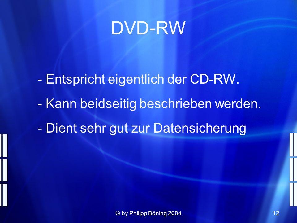 © by Philipp Böning 200412 DVD-RW - Entspricht eigentlich der CD-RW. - Kann beidseitig beschrieben werden. - Dient sehr gut zur Datensicherung