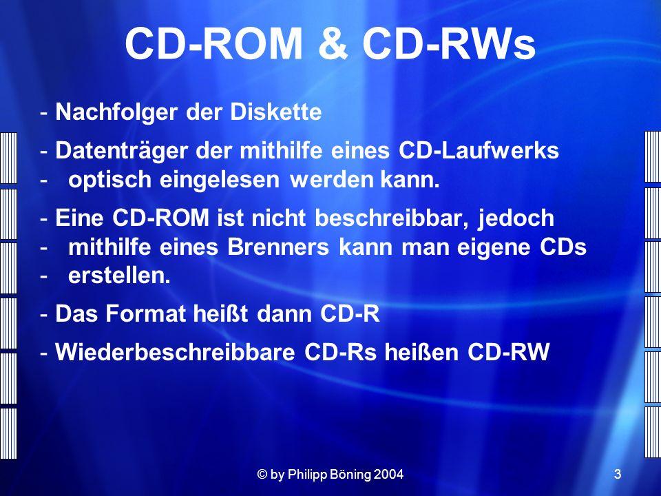 © by Philipp Böning 20043 CD-ROM & CD-RWs - Nachfolger der Diskette - Datenträger der mithilfe eines CD-Laufwerks - optisch eingelesen werden kann. -