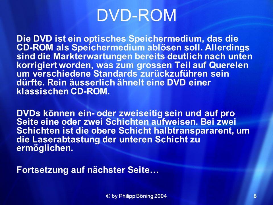 © by Philipp Böning 20048 DVD-ROM Die DVD ist ein optisches Speichermedium, das die CD-ROM als Speichermedium ablösen soll. Allerdings sind die Markte