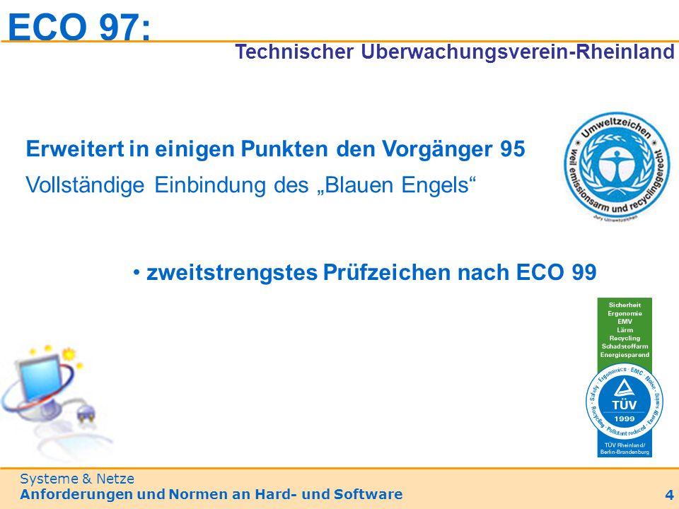Systeme & Netze Anforderungen und Normen an Hard- und Software 4 Erweitert in einigen Punkten den Vorgänger 95 Vollständige Einbindung des Blauen Engels zweitstrengstes Prüfzeichen nach ECO 99 ECO 97: Technischer Überwachungsverein-Rheinland
