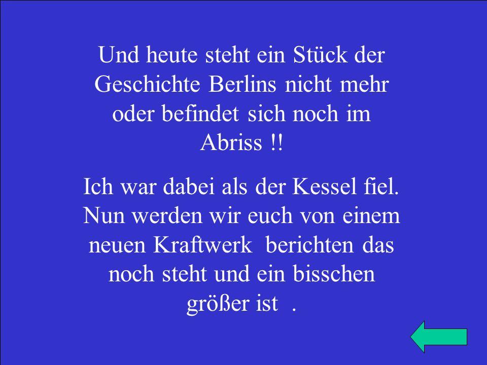 Und heute steht ein Stück der Geschichte Berlins nicht mehr oder befindet sich noch im Abriss !! Ich war dabei als der Kessel fiel. Nun werden wir euc