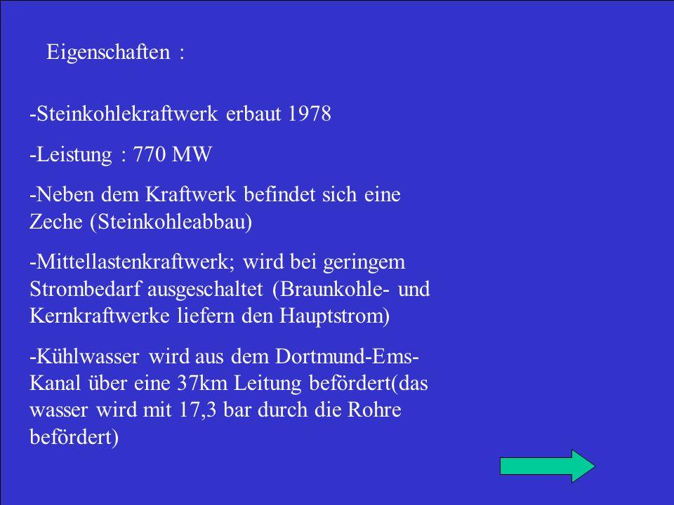 Eigenschaften 2 : -Der Kessel ist 120m hoch und kann in einer Sunde 2.160t Wasser in Heißdampf umsetzen wozu 240t Kohle verfeuert werden müssen -Turbine Generator: Turbine und Generator sind starr auf einer Welle miteinander verbunden Sie hat eine Leistung von 744,6 MW Zur Kühlung des Generators wir Wasserstoffgas mit einem Druck von 5bar eingesetzt