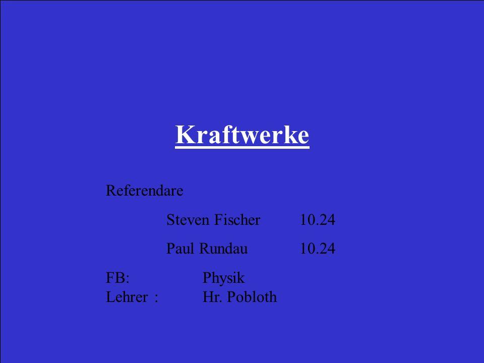 Kraftwerke Referendare Steven Fischer 10.24 Paul Rundau 10.24 FB:Physik Lehrer : Hr. Pobloth