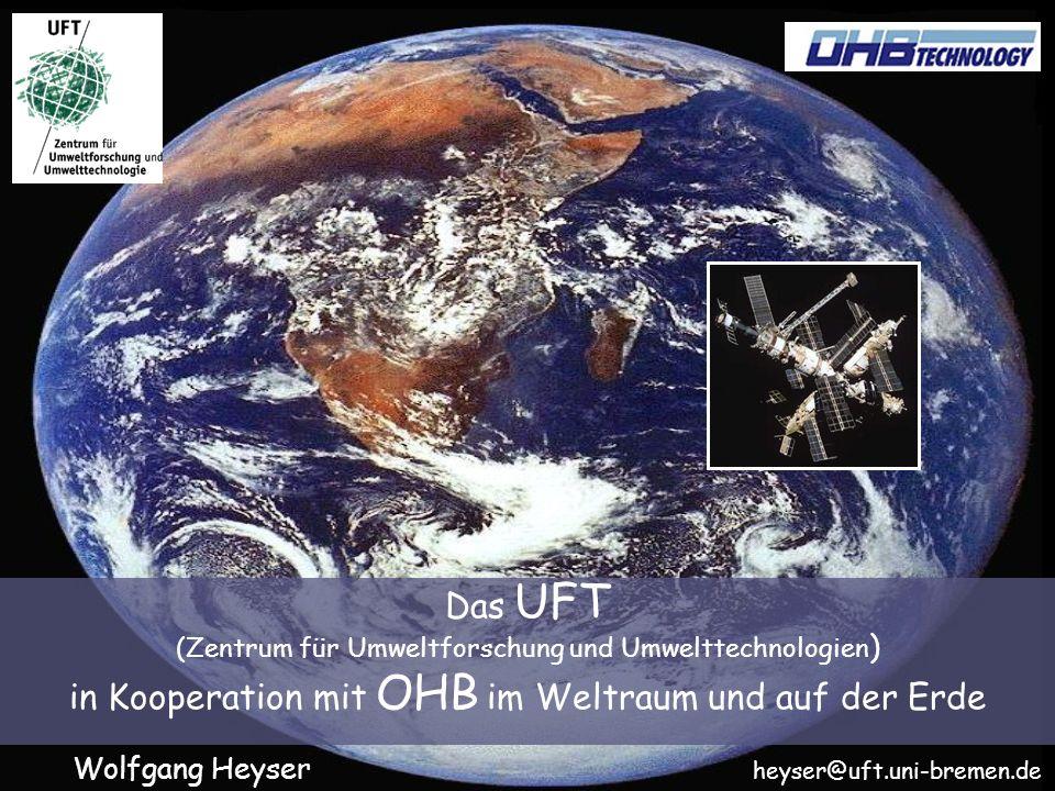 Das UFT (Zentrum für Umweltforschung und Umwelttechnologien ) in Kooperation mit OHB im Weltraum und auf der Erde Wolfgang Heyser heyser@uft.uni-bremen.de