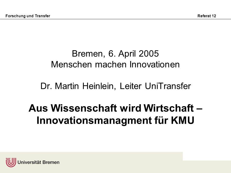 Forschung und Transfer Referat 12 Bremen, 6. April 2005 Menschen machen Innovationen Dr. Martin Heinlein, Leiter UniTransfer Aus Wissenschaft wird Wir