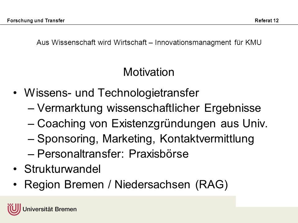 Forschung und Transfer Referat 12 Motivation Wissens- und Technologietransfer –Vermarktung wissenschaftlicher Ergebnisse –Coaching von Existenzgründun