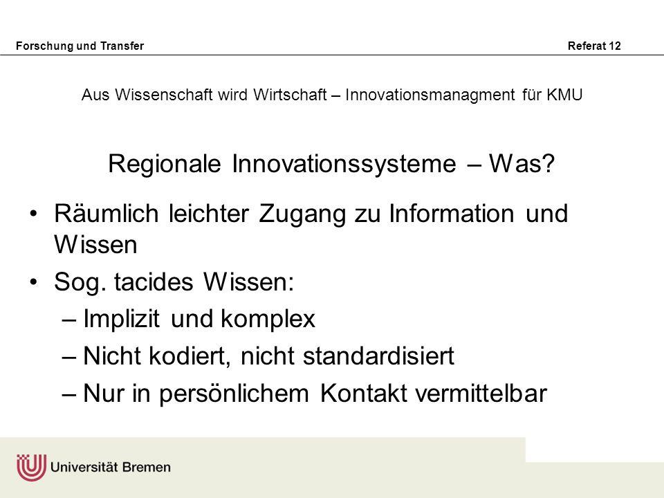 Forschung und Transfer Referat 12 Regionale Innovationssysteme – Was? Räumlich leichter Zugang zu Information und Wissen Sog. tacides Wissen: –Implizi