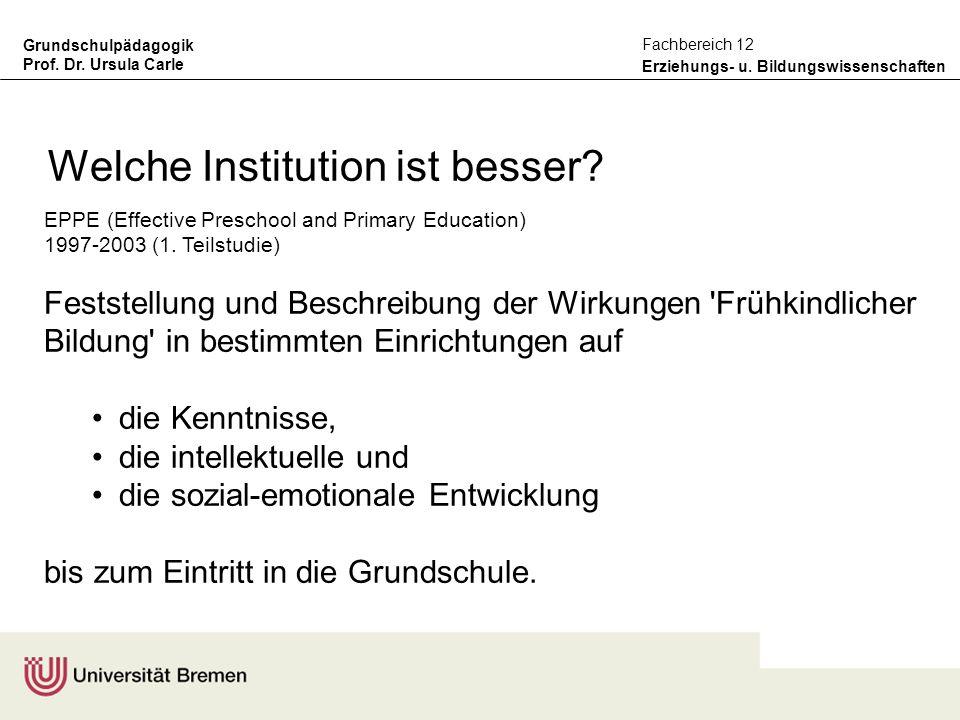 Grundschulpädagogik Prof. Dr. Ursula Carle Erziehungs- u. Bildungswissenschaften Fachbereich 12 Welche Institution ist besser? EPPE (Effective Prescho