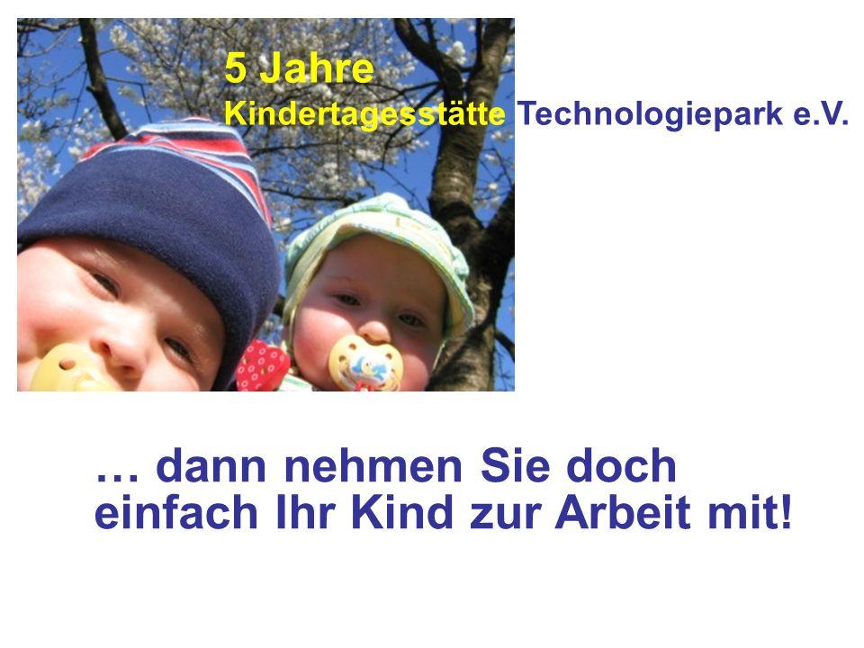 … dann nehmen Sie doch einfach Ihr Kind zur Arbeit mit! 5 Jahre Kindertagesstätte Technologiepark e.V.