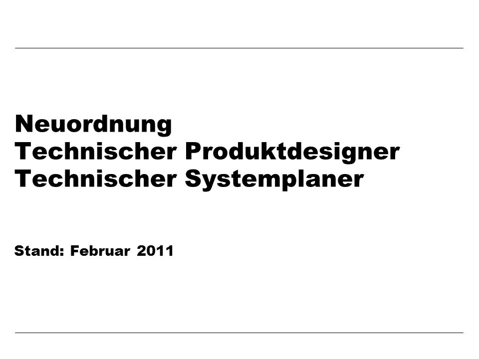 Neuordnung Technischer Produktdesigner Technischer Systemplaner Stand: Februar 2011
